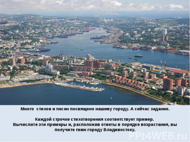 Много стихов и песен посвящено нашему городу. А сейчас задание. Каждой строчке стихотворения соответствует пример. Вычислите эти примеры и, расположив ответы в порядке возрастания, вы получите гимн городу Владивостоку.