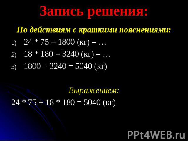 По действиям с краткими пояснениями: По действиям с краткими пояснениями: 24 * 75 = 1800 (кг) – … 18 * 180 = 3240 (кг) – … 1800 + 3240 = 5040 (кг) Выражением: 24 * 75 + 18 * 180 = 5040 (кг)