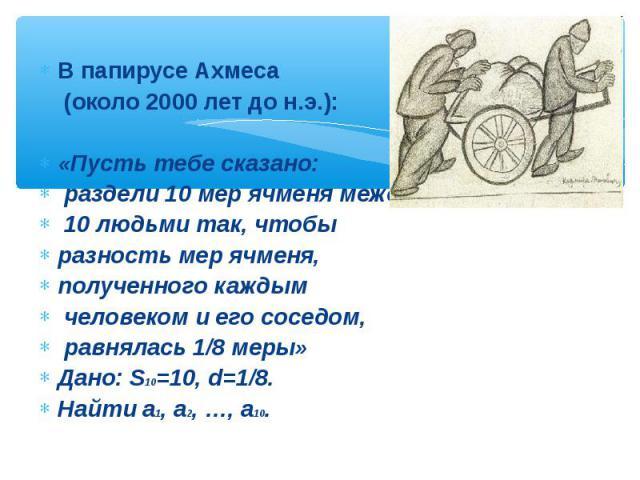 В папирусе Ахмеса (около 2000 лет до н.э.): «Пусть тебе сказано: раздели 10 мер ячменя между 10 людьми так, чтобы разность мер ячменя, полученного каждым человеком и его соседом, равнялась 1/8 меры» Дано: S10=10, d=1/8. Найти a1, a2, …, a10.
