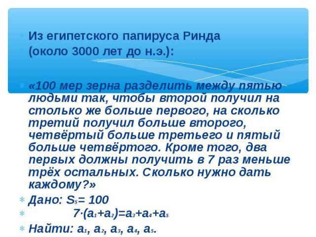 Из египетского папируса Ринда (около 3000 лет до н.э.): «100 мер зерна разделить между пятью людьми так, чтобы второй получил на столько же больше первого, на сколько третий получил больше второго, четвёртый больше третьего и пятый больше четвёртого…