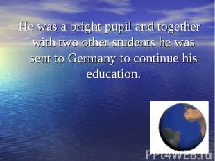 He was a bright pupil and together with two other students he was sent to German