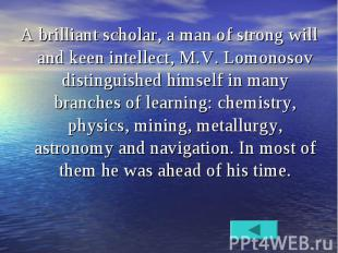 A brilliant scholar, a man of strong will and keen intellect, M.V. Lomonosov dis