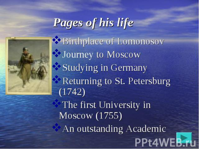 Birthplace of Lomonosov Birthplace of Lomonosov Journey to Moscow Studying in Germany Returning to St. Petersburg (1742) The first University in Moscow (1755) An outstanding Academic