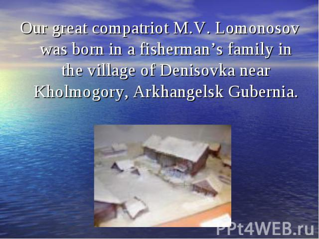 Our great compatriot M.V. Lomonosov was born in a fisherman's family in the village of Denisovka near Kholmogory, Arkhangelsk Gubernia. Our great compatriot M.V. Lomonosov was born in a fisherman's family in the village of Denisovka near Kholmogory,…