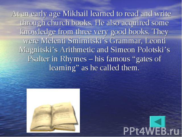 At an early age Mikhail learned to read and write through church books. He also acquired some knowledge from three very good books. They were Melenti Smirnitski's Grammar, Leonti Magnitski's Arithmetic and Simeon Polotski's Psalter in Rhymes – his f…