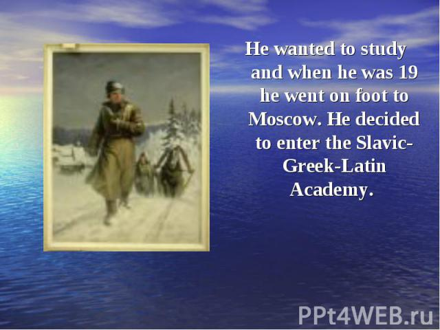 He wanted to study and when he was 19 he went on foot to Moscow. He decided to enter the Slavic-Greek-Latin Academy. He wanted to study and when he was 19 he went on foot to Moscow. He decided to enter the Slavic-Greek-Latin Academy.
