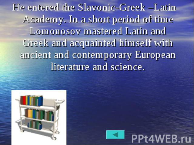 He entered the Slavonic-Greek –Latin Academy. In a short period of time Lomonosov mastered Latin and Greek and acquainted himself with ancient and contemporary European literature and science. He entered the Slavonic-Greek –Latin Academy. In a short…