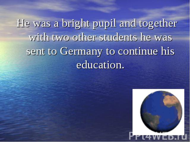 He was a bright pupil and together with two other students he was sent to Germany to continue his education. He was a bright pupil and together with two other students he was sent to Germany to continue his education.