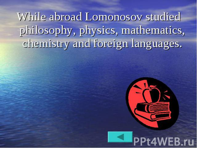 While abroad Lomonosov studied philosophy, physics, mathematics, chemistry and foreign languages. While abroad Lomonosov studied philosophy, physics, mathematics, chemistry and foreign languages.