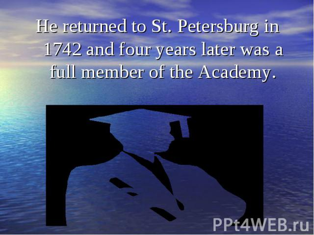 He returned to St. Petersburg in 1742 and four years later was a full member of the Academy. He returned to St. Petersburg in 1742 and four years later was a full member of the Academy.