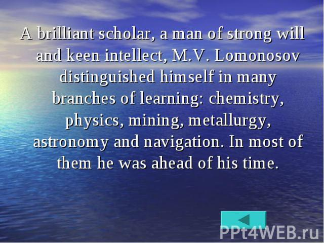 A brilliant scholar, a man of strong will and keen intellect, M.V. Lomonosov distinguished himself in many branches of learning: chemistry, physics, mining, metallurgy, astronomy and navigation. In most of them he was ahead of his time. A brilliant …