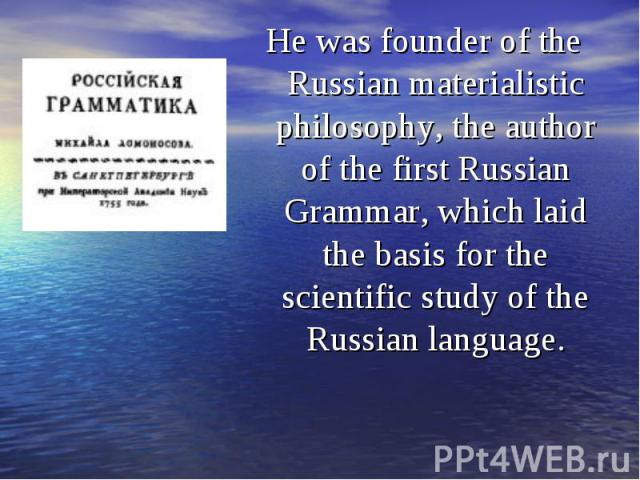 He was founder of the Russian materialistic philosophy, the author of the first Russian Grammar, which laid the basis for the scientific study of the Russian language. He was founder of the Russian materialistic philosophy, the author of the first R…