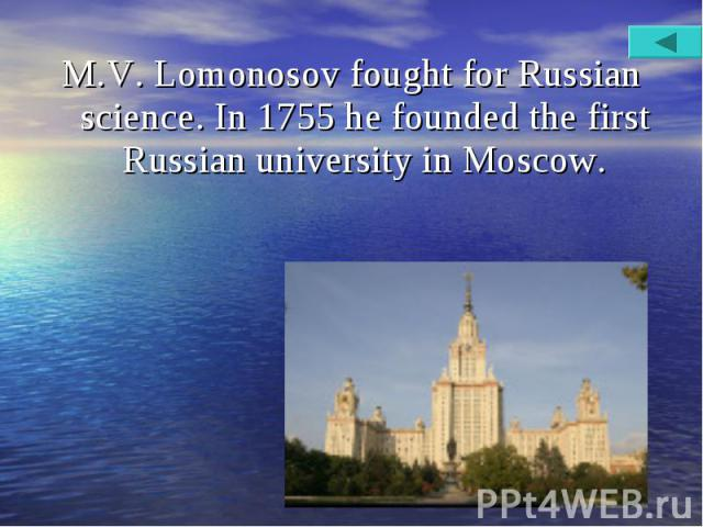 M.V. Lomonosov fought for Russian science. In 1755 he founded the first Russian university in Moscow. M.V. Lomonosov fought for Russian science. In 1755 he founded the first Russian university in Moscow.