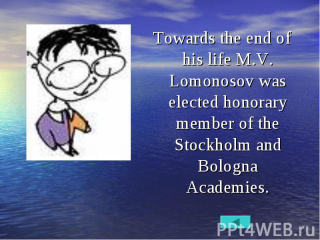 Towards the end of his life M.V. Lomonosov was elected honorary member of the Stockholm and Bologna Academies. Towards the end of his life M.V. Lomonosov was elected honorary member of the Stockholm and Bologna Academies.