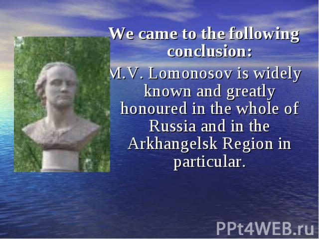 We came to the following conclusion: We came to the following conclusion: M.V. Lomonosov is widely known and greatly honoured in the whole of Russia and in the Arkhangelsk Region in particular.