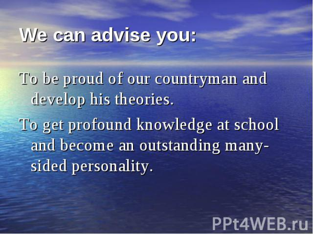 To be proud of our countryman and develop his theories. To be proud of our countryman and develop his theories. To get profound knowledge at school and become an outstanding many-sided personality.