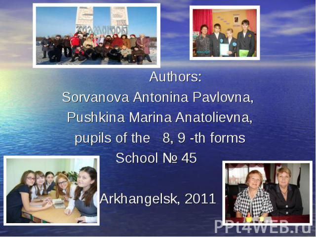 Authors: Authors: Sorvanova Antonina Pavlovna, Pushkina Marina Anatolievna, pupils of the 8, 9 -th forms School № 45 Arkhangelsk, 2011
