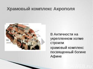 Храмовый комплекс Акрополя В Античности на укрепленном холме строили храмовый ко