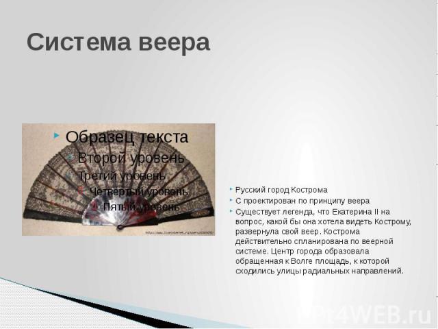 Система веера Русский город Кострома С проектирован по принципу веера Существует легенда, что Екатерина II на вопрос, какой бы она хотела видеть Кострому, развернула свой веер. Кострома действительно спланирована по веерной системе. Центр города обр…