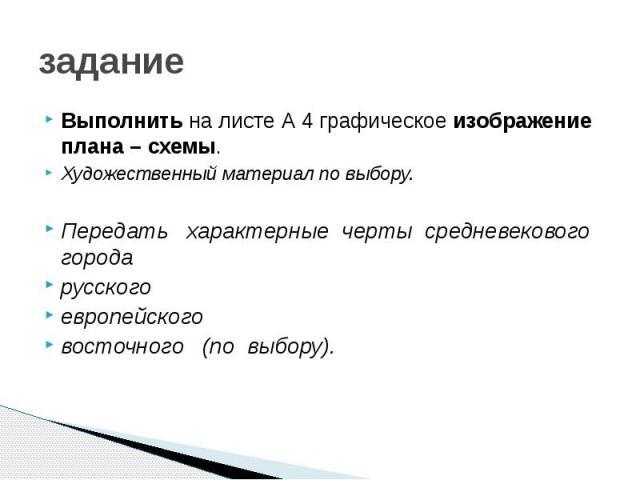 задание Выполнить на листе А 4 графическое изображение плана – схемы. Художественный материал по выбору. Передать  характерные черты средневекового города русского европейского восточного  (по выбору).