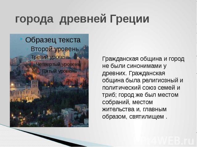 города древней Греции  Гражданская община и город не были синонимами у древних. Гражданская община была религиозный и политический союз семей и триб; город же был местом собраний, местом жительства и, главным образом, святилищем .