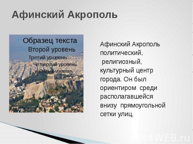 Афинский Акрополь Афинский Акрополь политический, религиозный, культурный центр города. Он был ориентиром среди располагавшейся внизу прямоугольной сетки улиц.