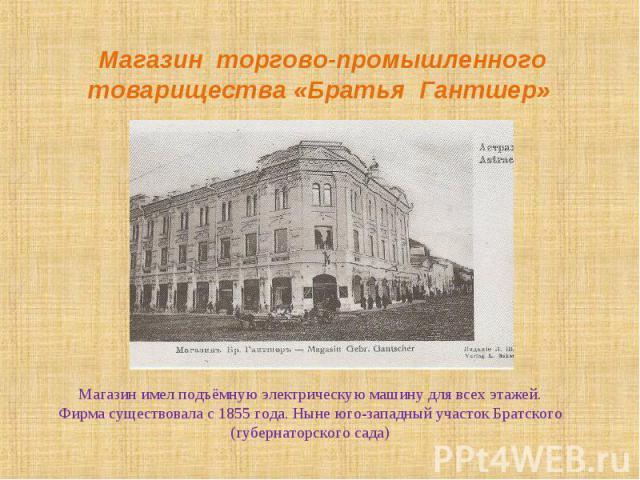 Магазин имел подъёмную электрическую машину для всех этажей. Фирма существовала с 1855 года. Ныне юго-западный участок Братского (губернаторского сада) Магазин имел подъёмную электрическую машину для всех этажей. Фирма существовала с 1855 года. Ныне…