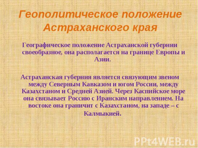 Географическое положение Астраханской губернии своеобразное, она располагается на границе Европы и Азии. Астраханская губерния является связующим звеном между Северным Кавказом и югом России, между Казахстаном и Средней Азией. Через Каспийское море …