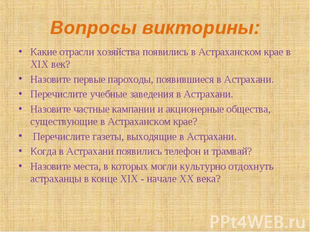 Какие отрасли хозяйства появились в Астраханском крае в XIX век? Какие отрасли хозяйства появились в Астраханском крае в XIX век? Назовите первые пароходы, появившиеся в Астрахани. Перечислите учебные заведения в Астрахани. Назовите частные кампании…