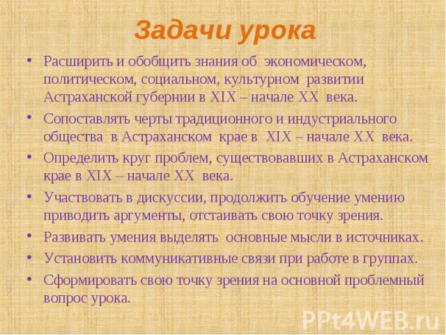 Расширить и обобщить знания об экономическом, политическом, социальном, культурном развитии Астраханской губернии в XIX – начале XX века. Расширить и обобщить знания об экономическом, политическом, социальном, культурном развитии Астраханской губерн…