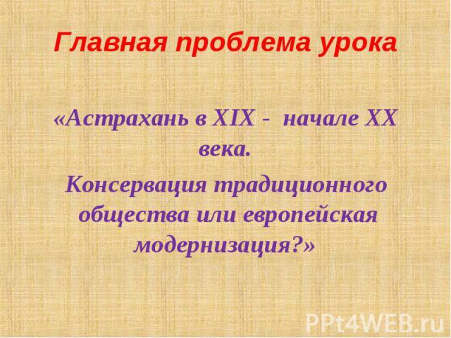 «Астрахань в XIX - начале XX века. «Астрахань в XIX - начале XX века. Консервация традиционного общества или европейская модернизация?»