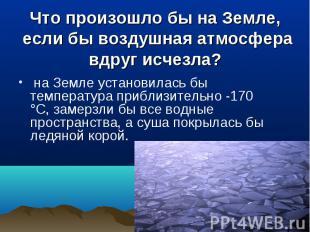 на Земле установилась бы температура приблизительно -170 °С, замерзли бы все вод