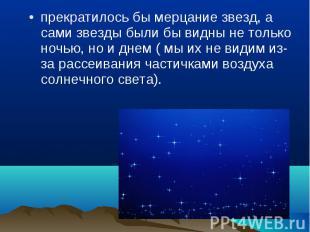 прекратилось бы мерцание звезд, а сами звезды были бы видны не только ночью, но