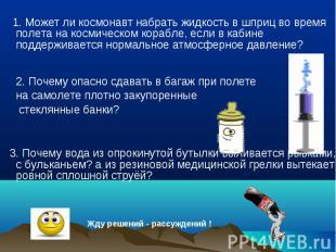 1. Может ли космонавт набрать жидкость в шприц во время полета на космическом ко