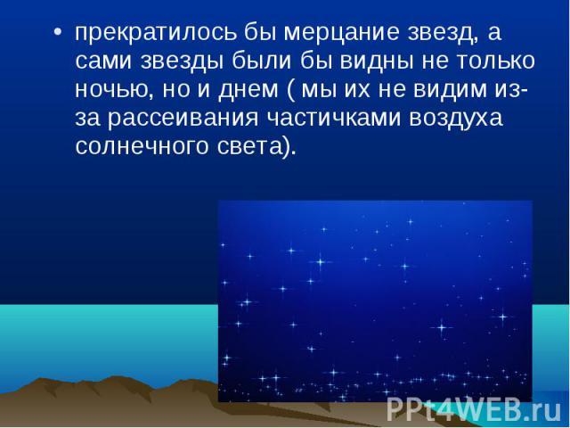 прекратилось бы мерцание звезд, а сами звезды были бы видны не только ночью, но и днем ( мы их не видим из-за рассеивания частичками воздуха солнечного света). прекратилось бы мерцание звезд, а сами звезды были бы видны не только ночью, но и днем ( …