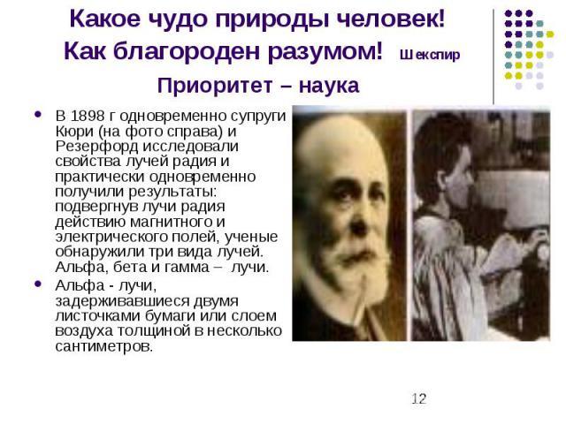 Какое чудо природы человек! Как благороден разумом! Шекспир Приоритет – наука В 1898 г одновременно супруги Кюри (на фото справа) и Резерфорд исследовали свойства лучей радия и практически одновременно получили результаты: подвергнув лучи радия дейс…