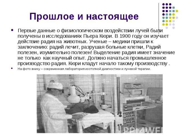 Прошлое и настоящее Первые данные о физиологическом воздействии лучей были получены в исследованиях Пьера Кюри. В 1900 году он изучает действие радия на животных. Ученые – медики пришли к заключению: радий лечит, разрушая больные клетки, Радий полез…