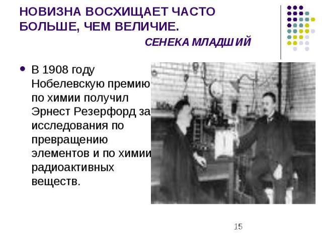НОВИЗНА ВОСХИЩАЕТ ЧАСТО БОЛЬШЕ, ЧЕМ ВЕЛИЧИЕ. СЕНЕКА МЛАДШИЙ В 1908 году Нобелевскую премию по химии получил Эрнест Резерфорд за исследования по превращению элементов и по химии радиоактивных веществ.