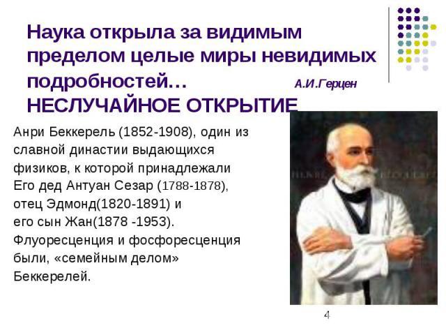 Наука открыла за видимым пределом целые миры невидимых подробностей… А.И.Герцен НЕСЛУЧАЙНОЕ ОТКРЫТИЕ Анри Беккерель (1852-1908), один из славной династии выдающихся физиков, к которой принадлежали Его дед Антуан Сезар (1788-1878), отец Эдмонд(1820-1…