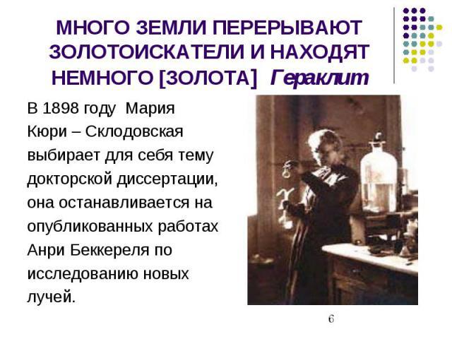 МНОГО ЗЕМЛИ ПЕРЕРЫВАЮТ ЗОЛОТОИСКАТЕЛИ И НАХОДЯТ НЕМНОГО [ЗОЛОТА] Гераклит В 1898 году Мария Кюри – Склодовская выбирает для себя тему докторской диссертации, она останавливается на опубликованных работах Анри Беккереля по исследованию новых лучей.