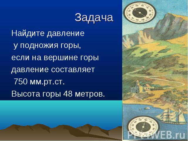 Найдите давление Найдите давление у подножия горы, если на вершине горы давление составляет 750 мм.рт.ст. Высота горы 48 метров.
