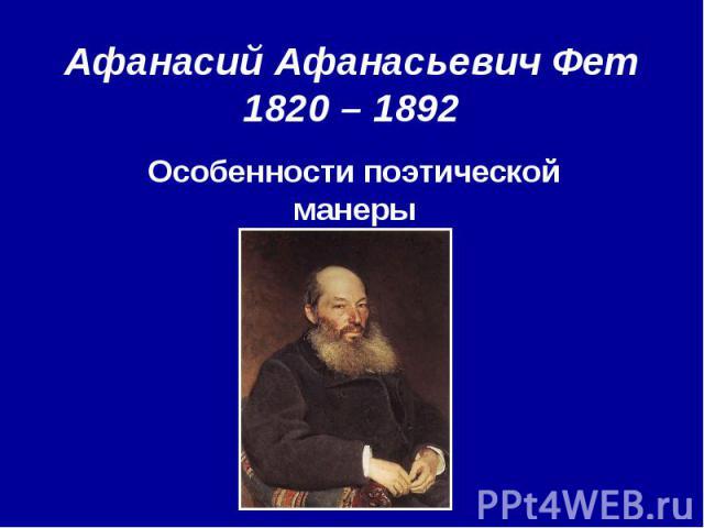 Афанасий Афанасьевич Фет 1820 – 1892 Особенности поэтической манеры