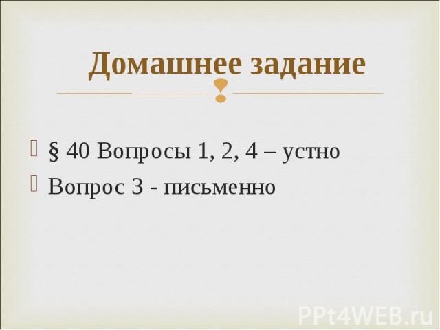 § 40 Вопросы 1, 2, 4 – устно § 40 Вопросы 1, 2, 4 – устно Вопрос 3 - письменно