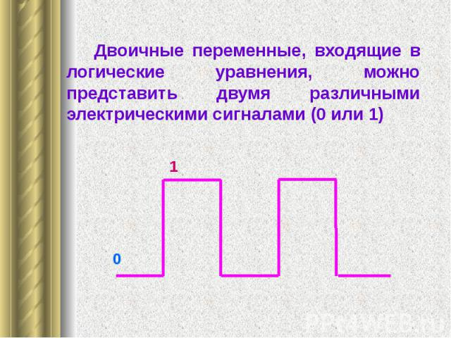 Двоичные переменные, входящие в логические уравнения, можно представить двумя различными электрическими сигналами (0 или 1) Двоичные переменные, входящие в логические уравнения, можно представить двумя различными электрическими сигналами (0 или 1)