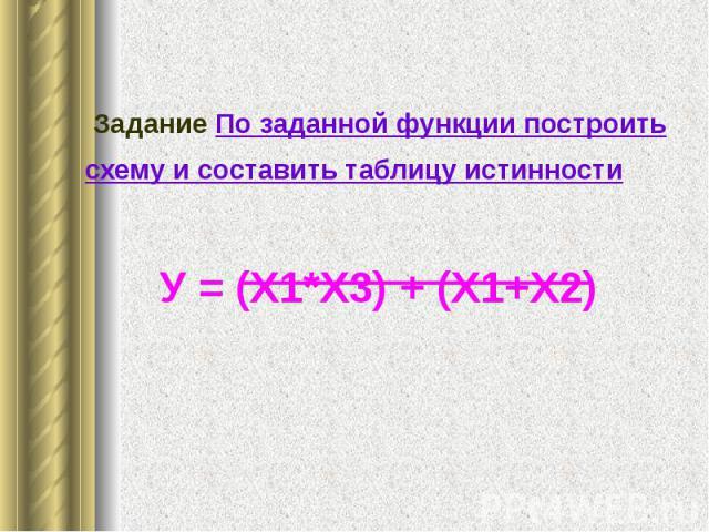 Задание По заданной функции построить схему и составить таблицу истинности Задание По заданной функции построить схему и составить таблицу истинности У = (Х1*Х3) + (Х1+Х2)