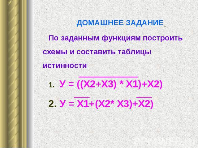 ДОМАШНЕЕ ЗАДАНИЕ ДОМАШНЕЕ ЗАДАНИЕ По заданным функциям построить схемы и составить таблицы истинности 1. У = ((Х2+Х3) * Х1)+Х2) 2. У = Х1+(Х2* Х3)+Х2)