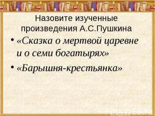 Назовите изученные произведения А.С.Пушкина «Сказка о мертвой царевне и о семи б