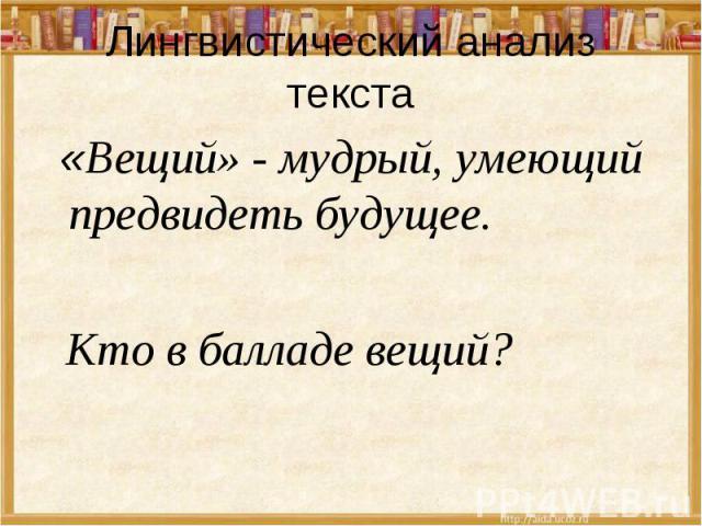 Лингвистический анализ текста «Вещий» - мудрый, умеющий предвидеть будущее. Кто в балладе вещий?