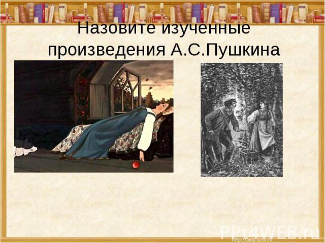 Назовите изученные произведения А.С.Пушкина