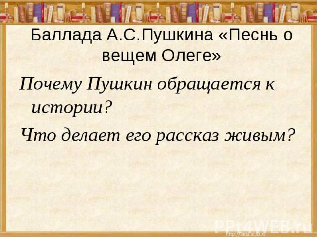 Баллада А.С.Пушкина «Песнь о вещем Олеге» Почему Пушкин обращается к истории? Что делает его рассказ живым?